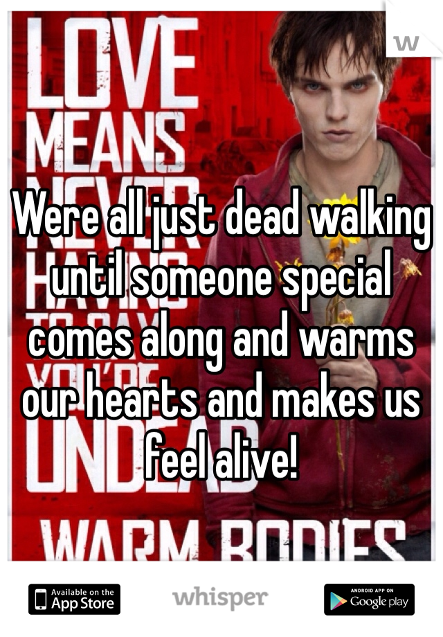 Were all just dead walking until someone special comes along and warms our hearts and makes us feel alive!