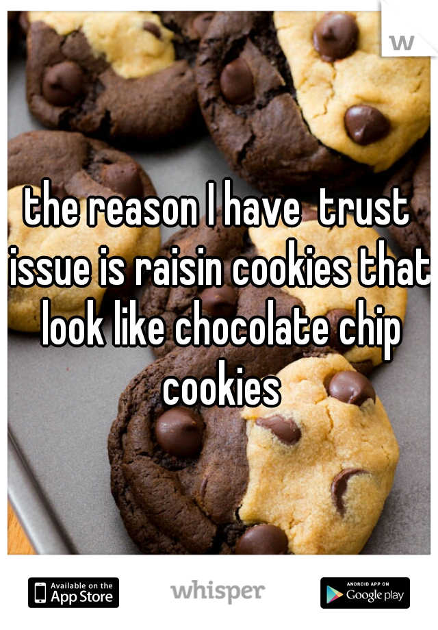 the reason I have  trust issue is raisin cookies that look like chocolate chip cookies