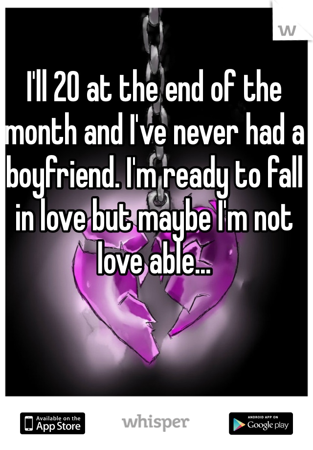 I'll 20 at the end of the month and I've never had a boyfriend. I'm ready to fall in love but maybe I'm not love able...
