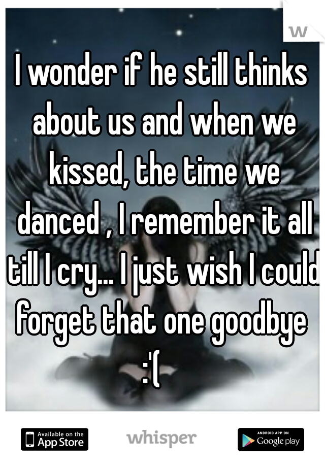 I wonder if he still thinks about us and when we kissed, the time we danced , I remember it all till I cry... I just wish I could forget that one goodbye  :'(