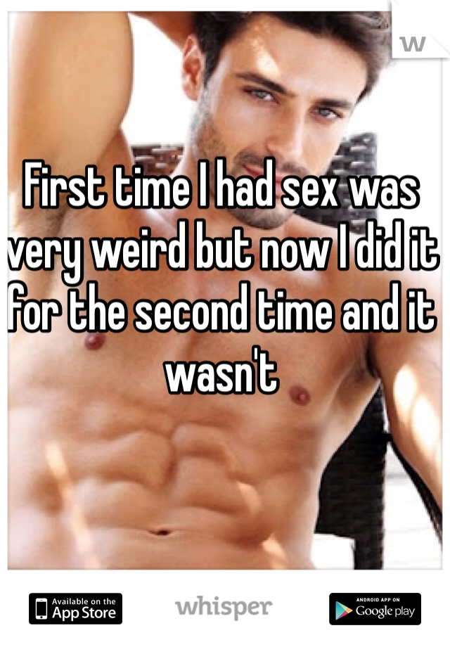 First time I had sex was very weird but now I did it for the second time and it wasn't