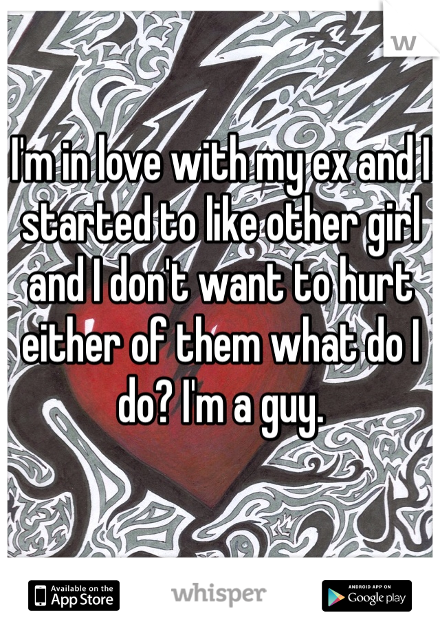 I'm in love with my ex and I started to like other girl and I don't want to hurt either of them what do I do? I'm a guy.