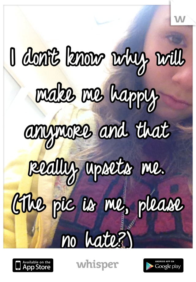 I don't know why will make me happy anymore and that really upsets me. (The pic is me, please no hate?)