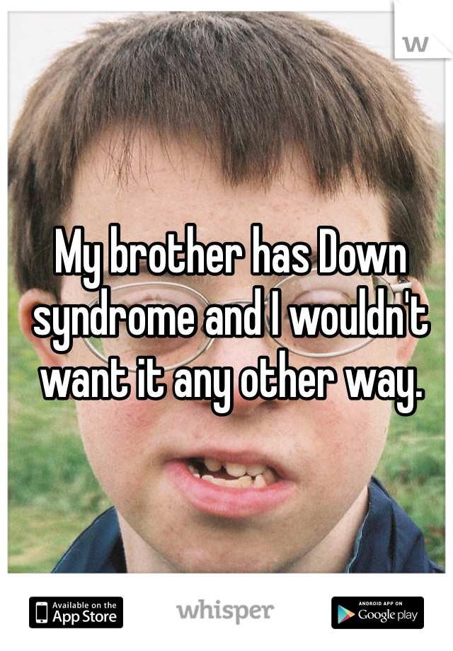 My brother has Down syndrome and I wouldn't want it any other way.