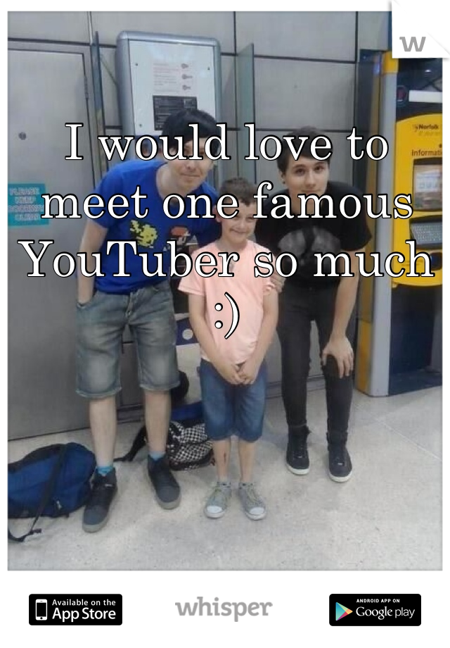 I would love to meet one famous YouTuber so much :)