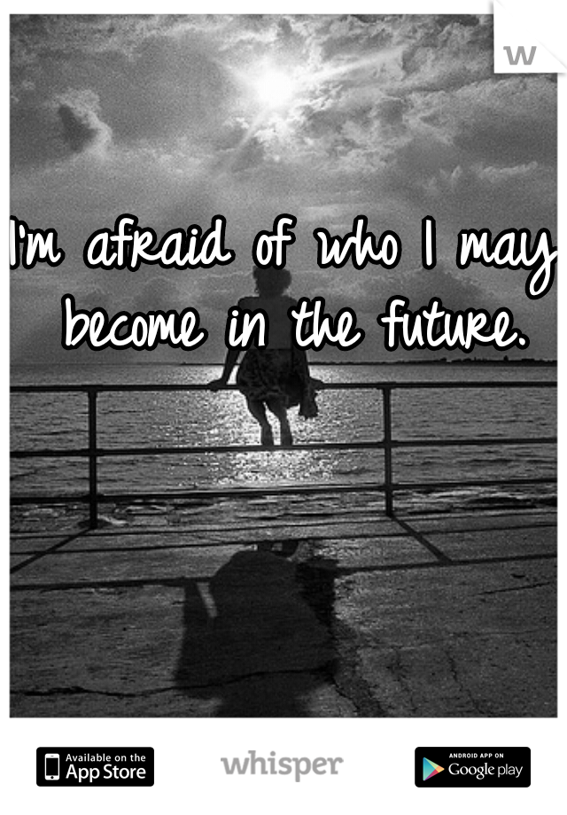 I'm afraid of who I may become in the future.