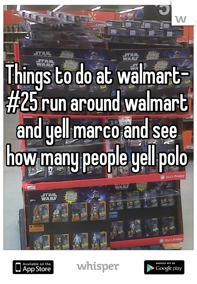 Things to do at walmart- #25 run around walmart and yell marco and see how many people yell polo