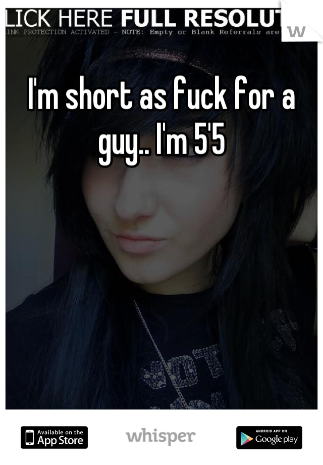 I'm short as fuck for a guy.. I'm 5'5