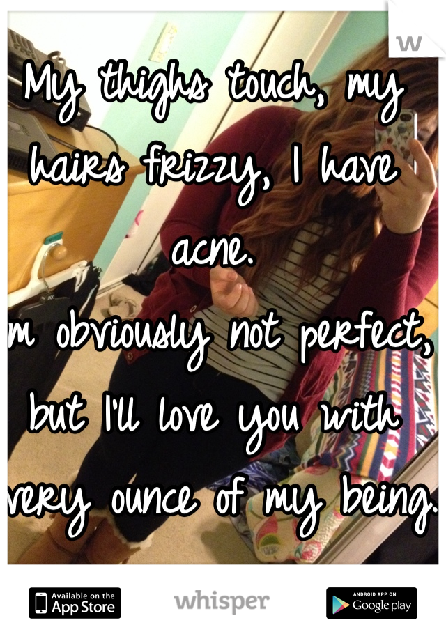 My thighs touch, my hairs frizzy, I have acne.  I'm obviously not perfect, but I'll love you with every ounce of my being.