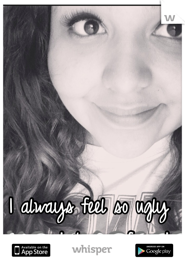 I always feel so ugly compared to my friends
