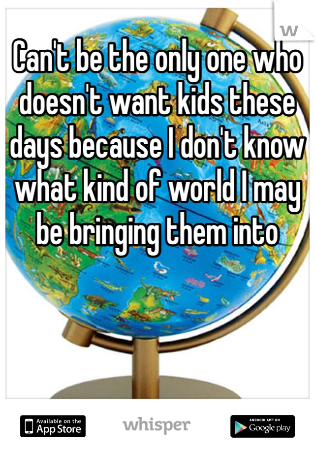 Can't be the only one who doesn't want kids these days because I don't know what kind of world I may be bringing them into