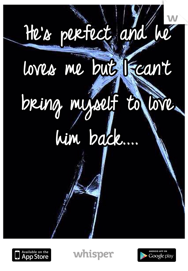 He's perfect and he loves me but I can't bring myself to love him back....