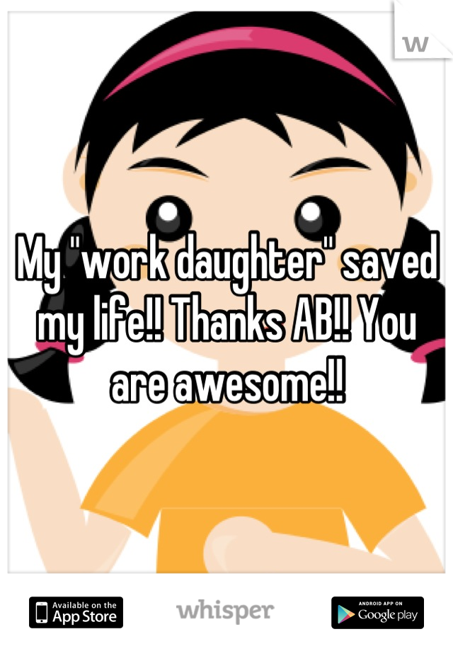 """My """"work daughter"""" saved my life!! Thanks AB!! You are awesome!!"""