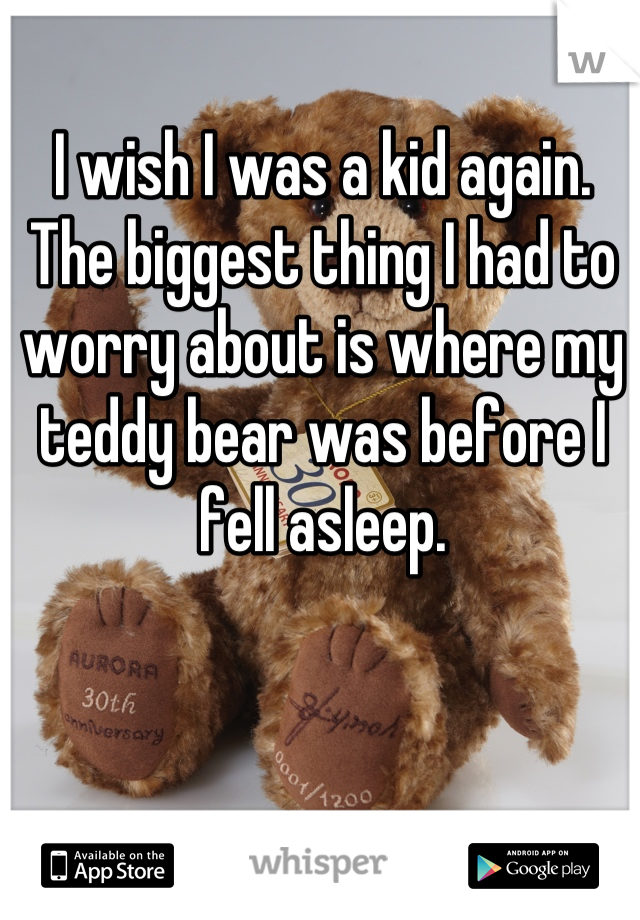 I wish I was a kid again. The biggest thing I had to worry about is where my teddy bear was before I fell asleep.