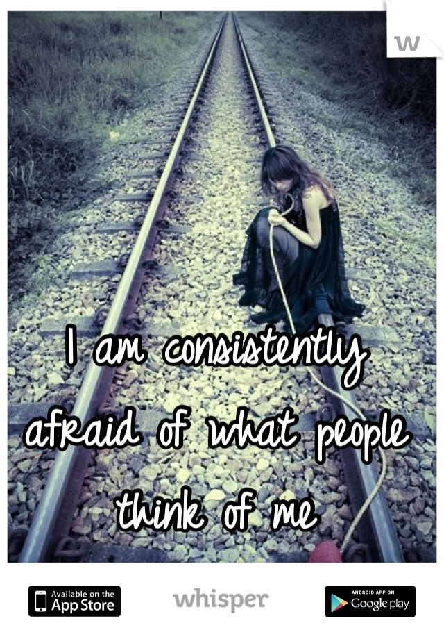 I am consistently afraid of what people think of me
