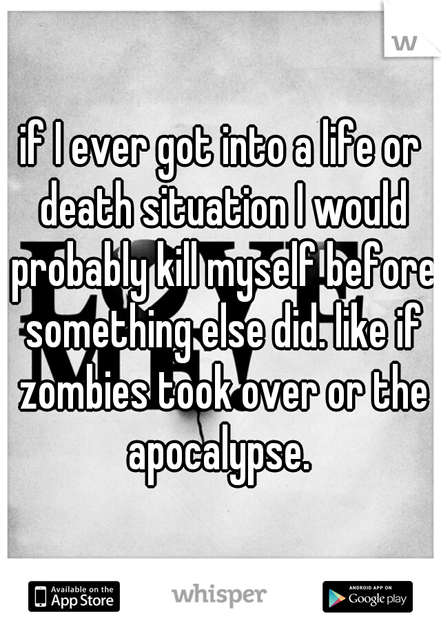 if I ever got into a life or death situation I would probably kill myself before something else did. like if zombies took over or the apocalypse.