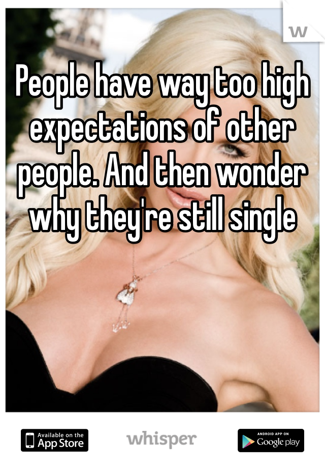People have way too high expectations of other people. And then wonder why they're still single