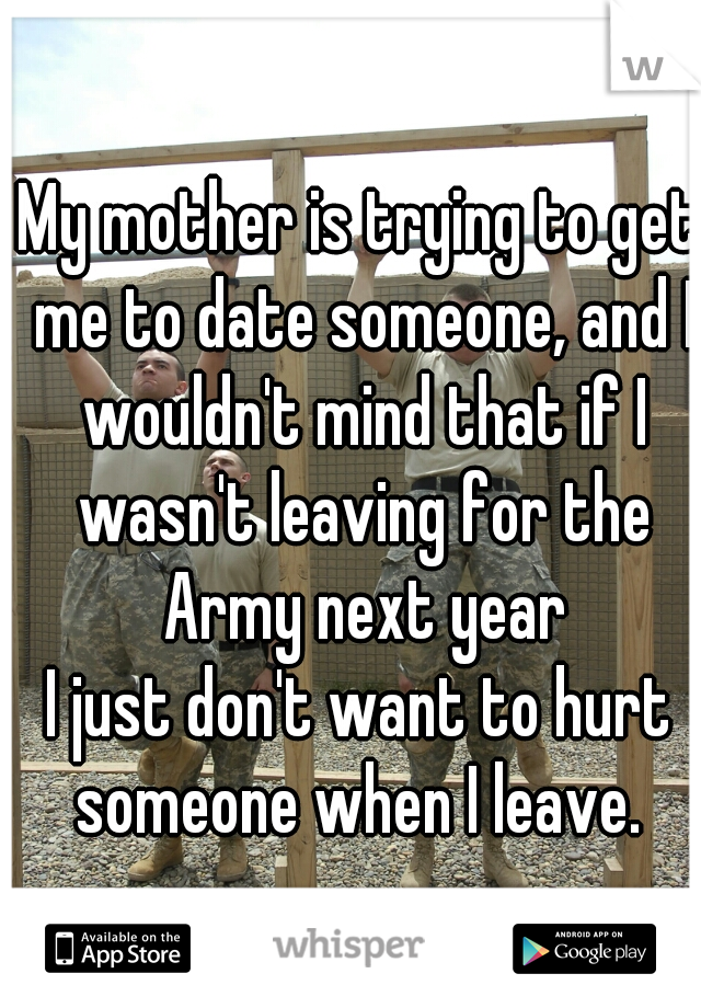 My mother is trying to get me to date someone, and I wouldn't mind that if I wasn't leaving for the Army next year I just don't want to hurt someone when I leave.