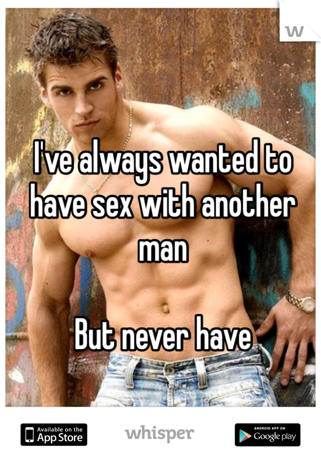 I've always wanted to have sex with another man  But never have