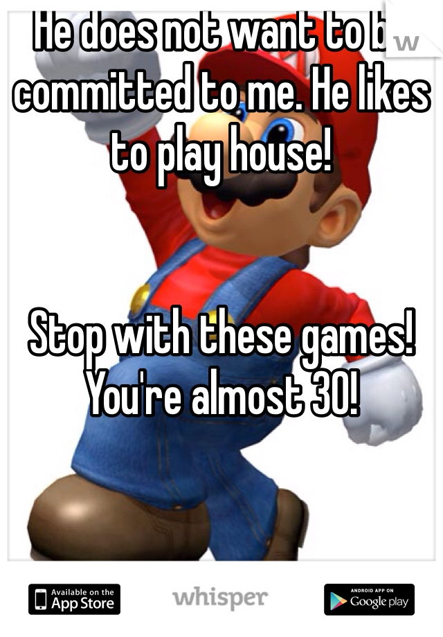 He does not want to be committed to me. He likes to play house!    Stop with these games! You're almost 30!