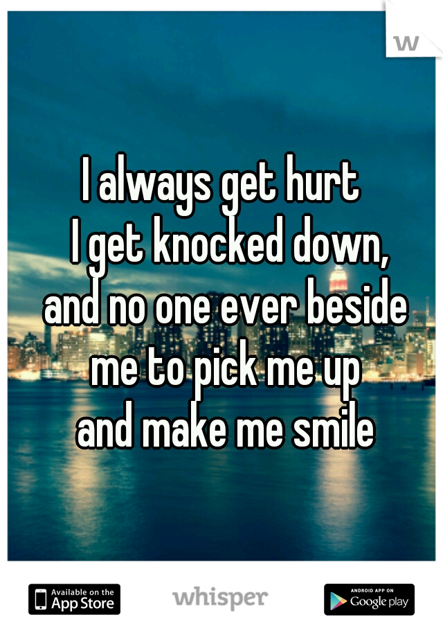 I always get hurt   I get knocked down, and no one ever beside  me to pick me up  and make me smile
