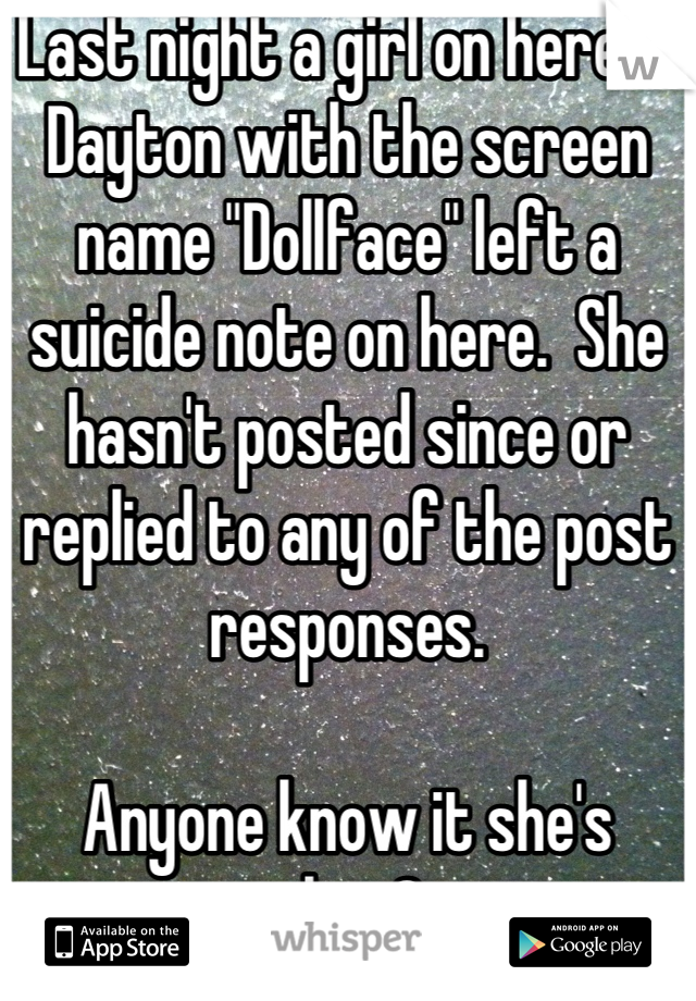 """Last night a girl on here in Dayton with the screen name """"Dollface"""" left a suicide note on here.  She hasn't posted since or replied to any of the post responses.   Anyone know it she's alive?"""