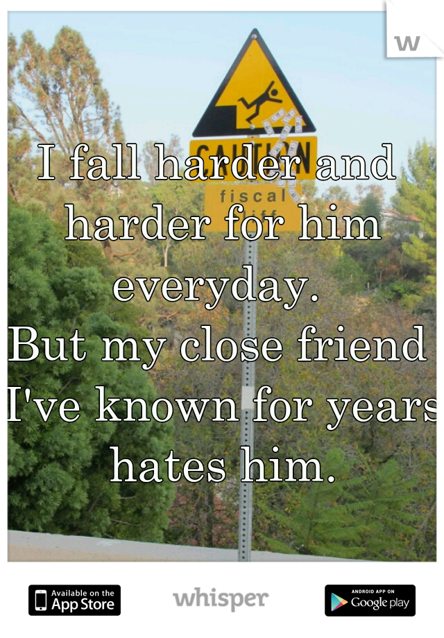 I fall harder and harder for him everyday.   But my close friend I've known for years hates him.