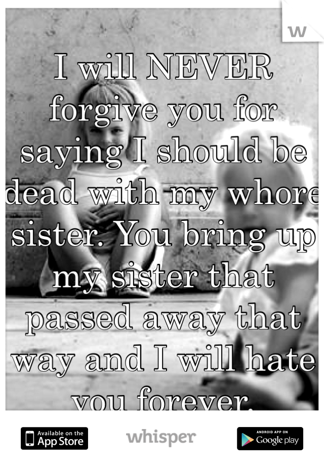 I will NEVER forgive you for saying I should be dead with my whore sister. You bring up my sister that passed away that way and I will hate you forever.