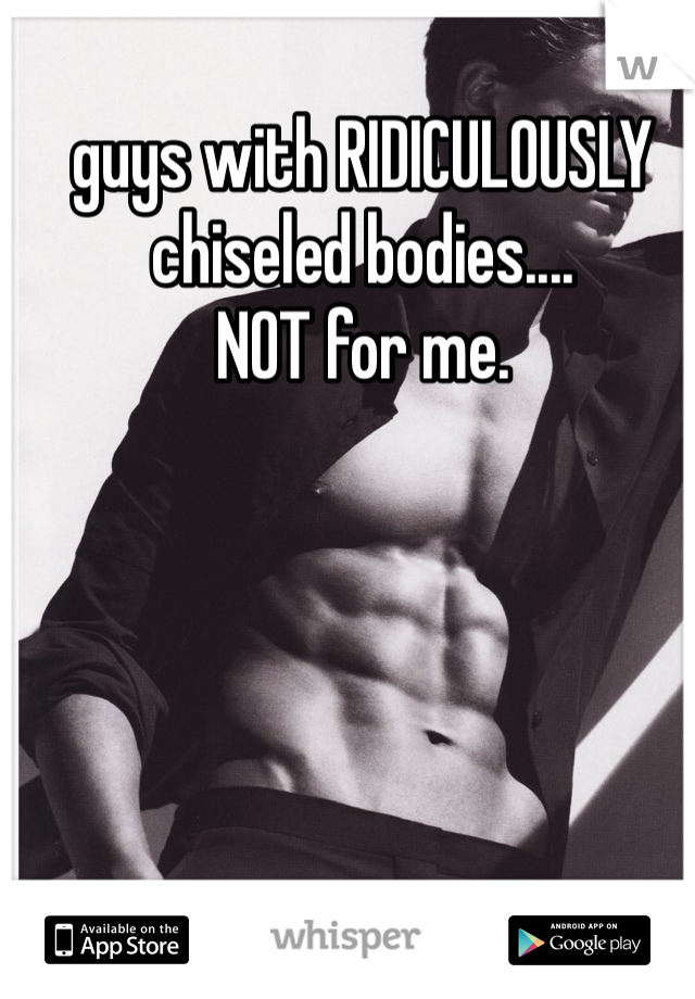 guys with RIDICULOUSLY chiseled bodies....  NOT for me.