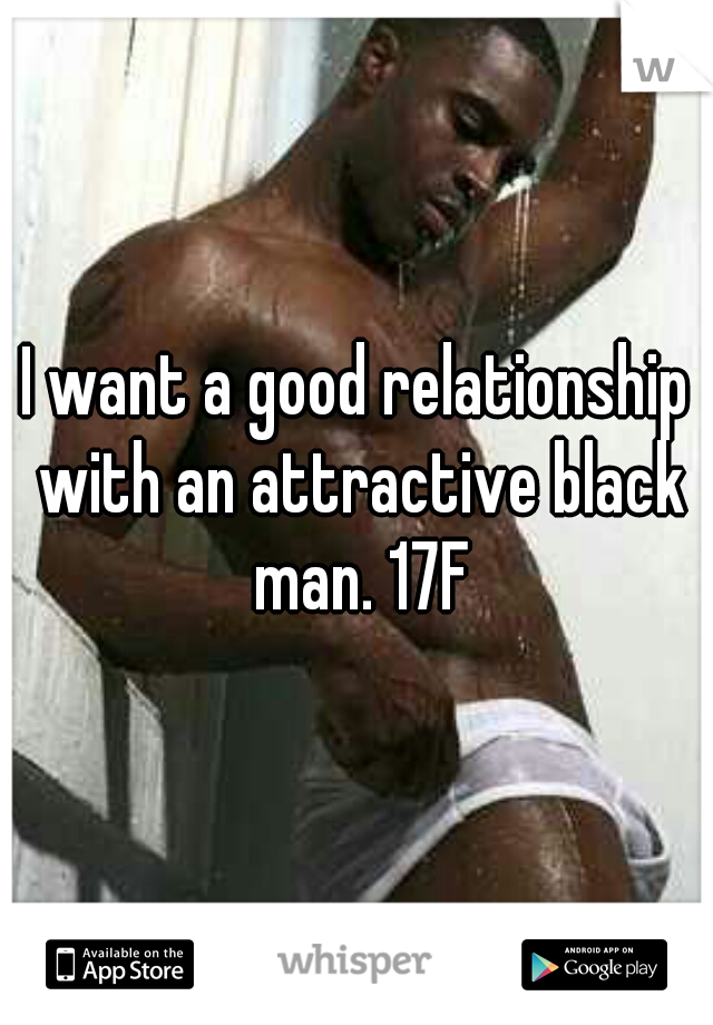 I want a good relationship with an attractive black man. 17F
