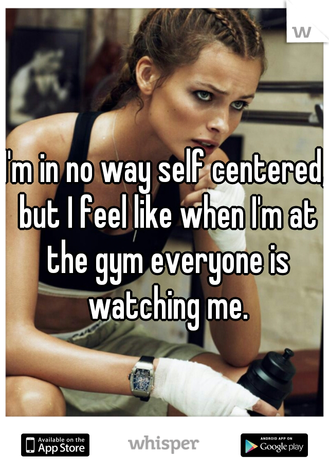 I'm in no way self centered, but I feel like when I'm at the gym everyone is watching me.
