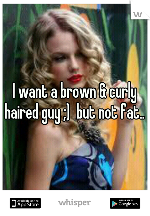 I want a brown & curly haired guy ;)  but not fat..