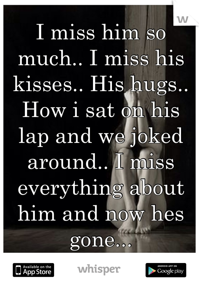 I miss him so much.. I miss his kisses.. His hugs.. How i sat on his lap and we joked around.. I miss everything about him and now hes gone...