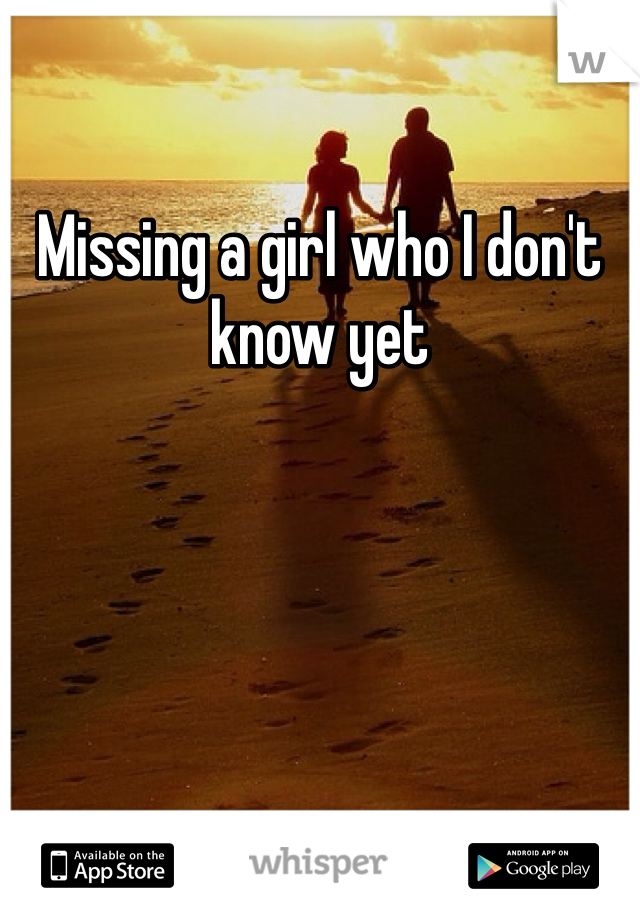 Missing a girl who I don't know yet