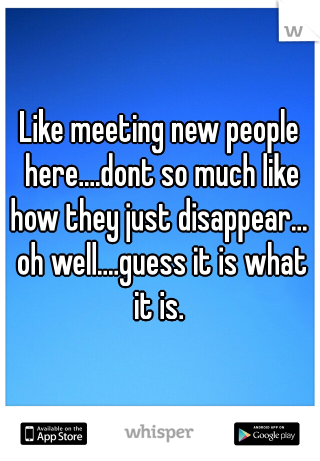 Like meeting new people here....dont so much like how they just disappear...  oh well....guess it is what it is.