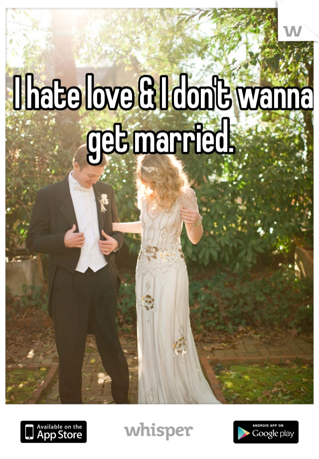I hate love & I don't wanna get married.
