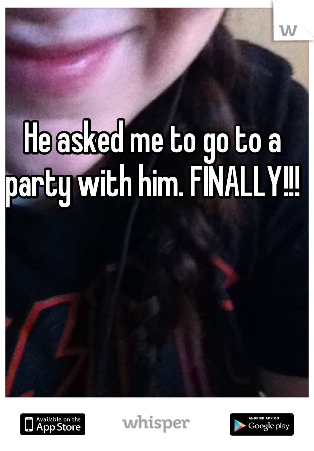 He asked me to go to a party with him. FINALLY!!!