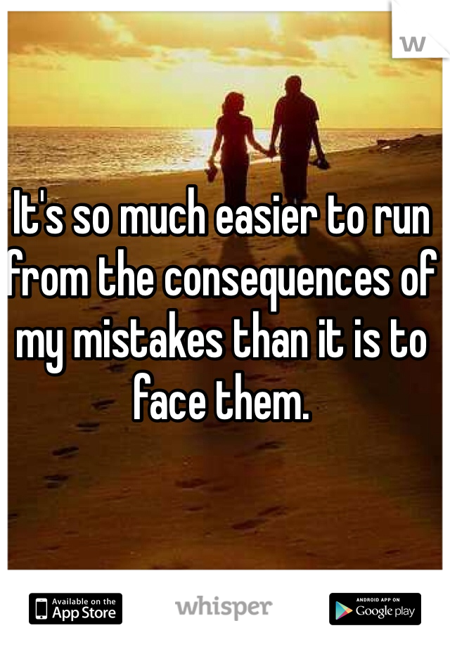 It's so much easier to run from the consequences of my mistakes than it is to face them.