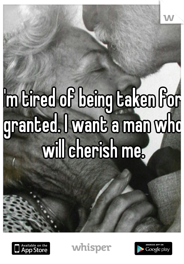 I'm tired of being taken for granted. I want a man who will cherish me.