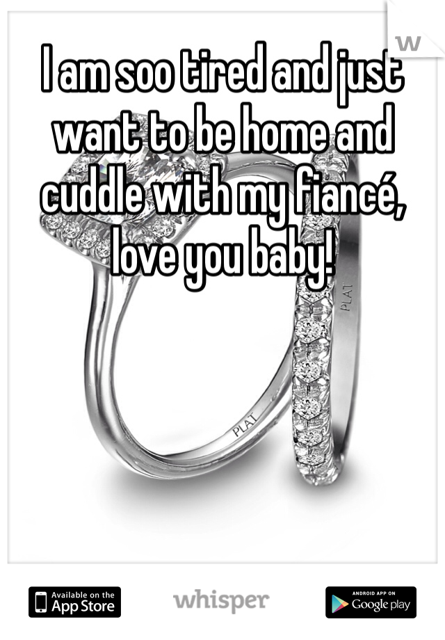 I am soo tired and just want to be home and cuddle with my fiancé, love you baby!
