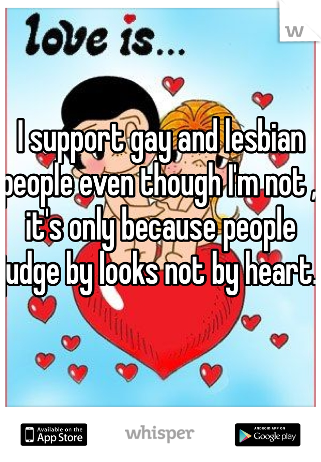 I support gay and lesbian people even though I'm not , it's only because people judge by looks not by heart.