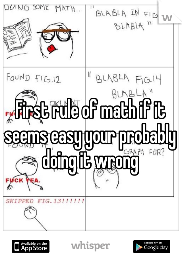 First rule of math if it seems easy your probably doing it wrong