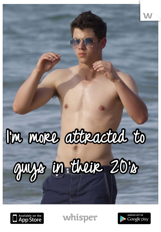 I'm more attracted to guys in their 20's