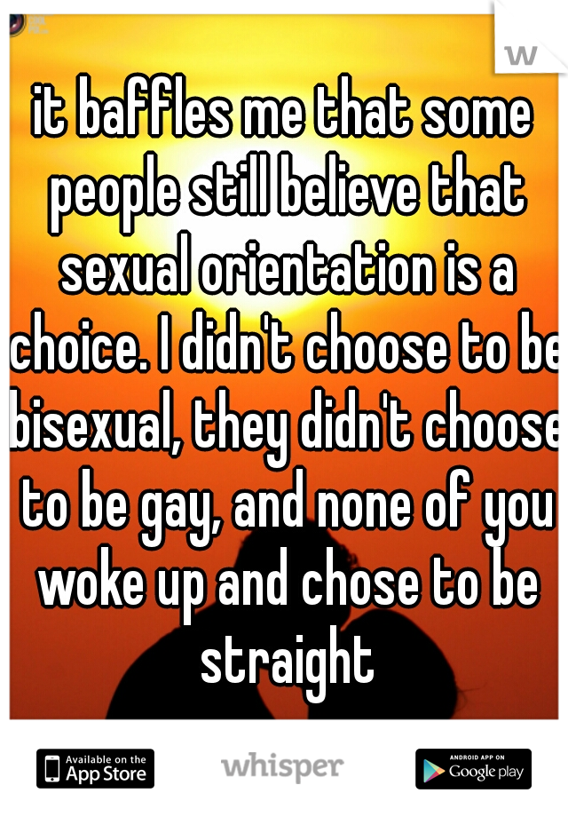 it baffles me that some people still believe that sexual orientation is a choice. I didn't choose to be bisexual, they didn't choose to be gay, and none of you woke up and chose to be straight
