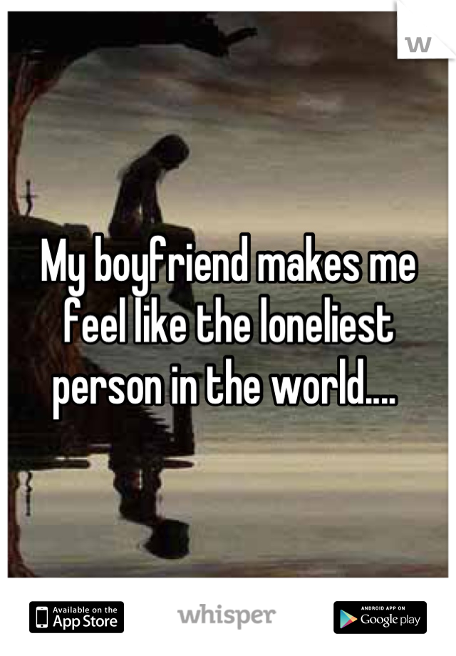 My boyfriend makes me feel like the loneliest person in the world....