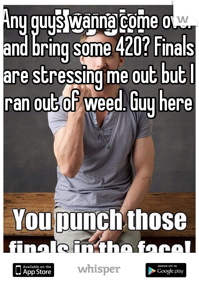 Any guys wanna come over and bring some 420? Finals are stressing me out but I ran out of weed. Guy here