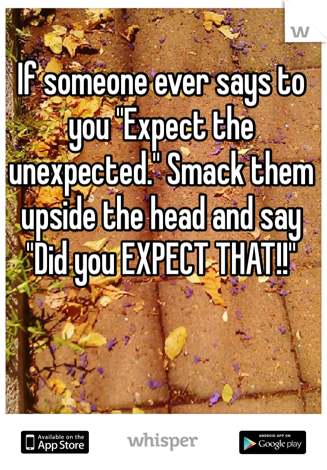 "If someone ever says to you ""Expect the unexpected."" Smack them upside the head and say ""Did you EXPECT THAT!!"""