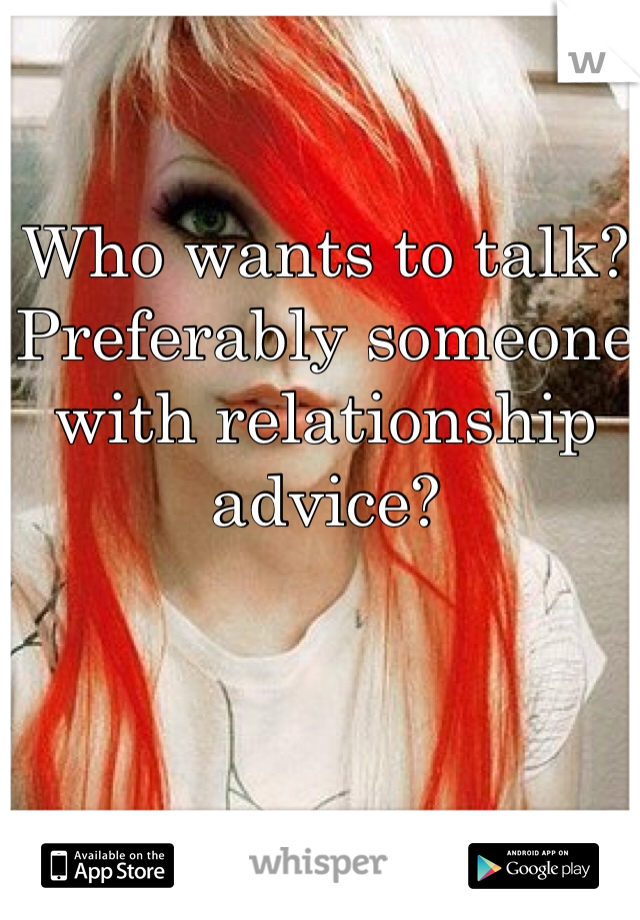 Who wants to talk? Preferably someone with relationship advice?