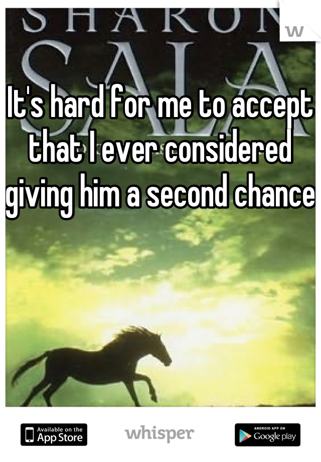 It's hard for me to accept that I ever considered giving him a second chance