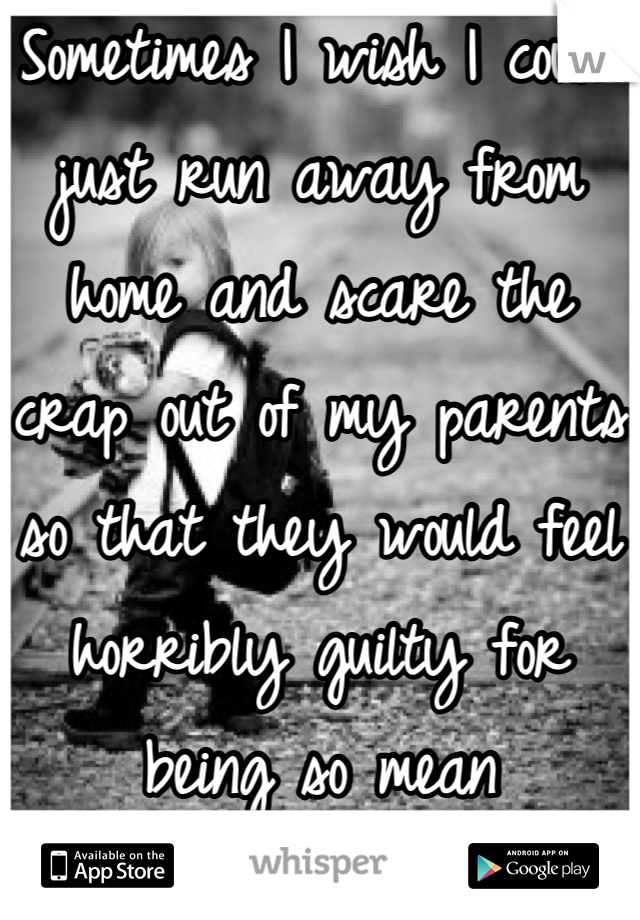Sometimes I wish I could just run away from home and scare the crap out of my parents so that they would feel horribly guilty for being so mean